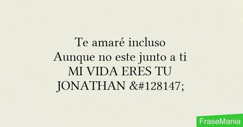 Te Amare Incluso Aunque No Este Junto A Ti Mi Vida Eres Tu Jonathan