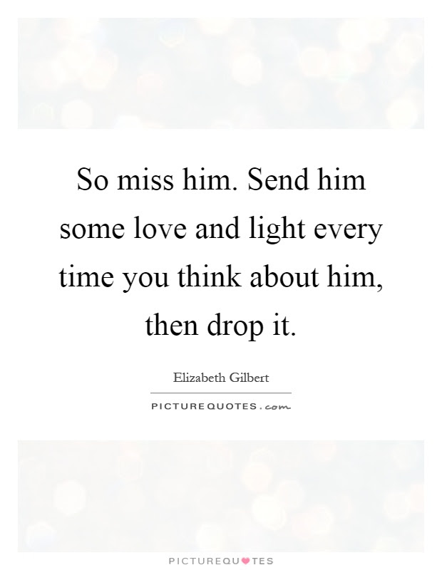 So Miss Him Send Him Some Love And Light Every Time You Think