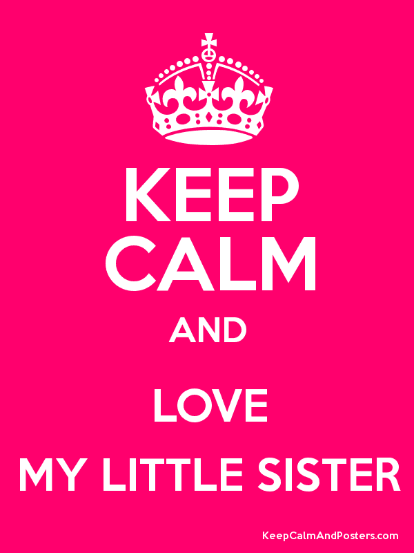 Keep Calm And Love My Little Sister Keep Calm And Posters
