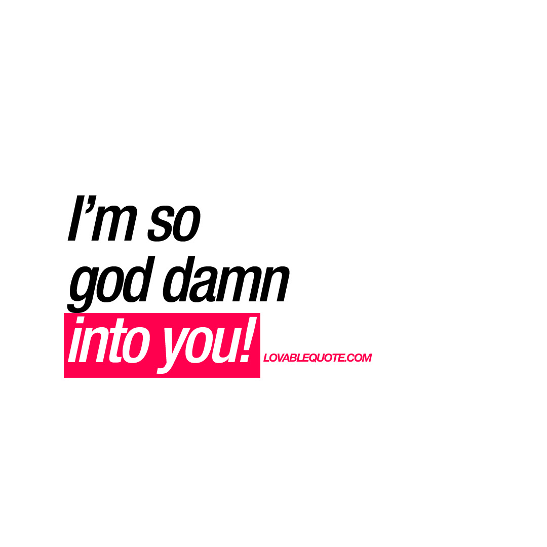 Im So God Damn Into You Cute Love Quote For Him And Her
