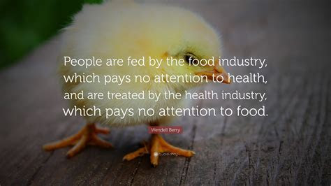 Wendell Berry Quote: ?People are fed by the food industry