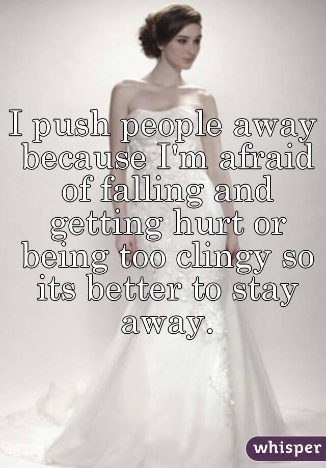 I Push People Away Because Im Afraid Of Falling And Getting Hurt Or
