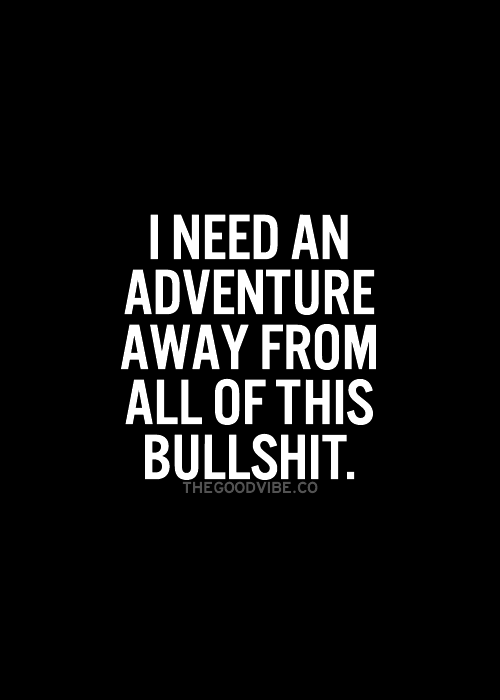 I Need An Adventure Away From All Of This Bullshit Pictures Photos