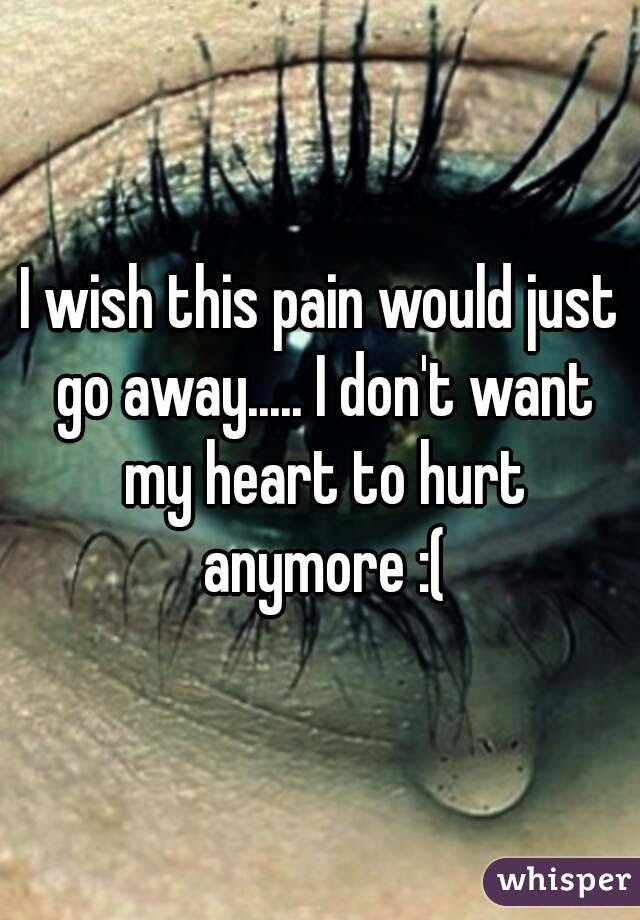 I Wish This Pain Would Just Go Away I Dont Want My Heart To Hurt