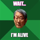 meme creator funny wait im alive meme generator