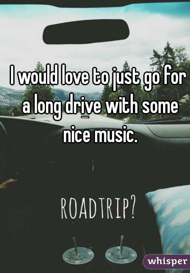 I Would Love To Just Go For A Long Drive With Some Nice Music