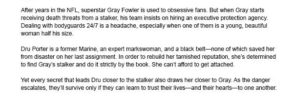 After years in the NFL, superstar Gray Fowler is used to obsessive fans. But when Gray starts receiving death threats from a stalker, his team insists on hiring an executive protection agency. Dealing with bodyguards 24/7 is a headache, especially when one of them is a young, beautiful woman half his size.Dru Porter is a former Marine, an expert markswoman, and a black beltnone of which saved her from disaster on her last assignment. In order to rebuild her tarnished reputation, shes determined to find Grays stalker and do it strictly by the book. She cant afford to get attached.Yet every secret that leads Dru closer to the stalker also draws her closer to Gray. As the danger escalates, theyll survive only if they can learn to trust their livesand their heartsto one another.
