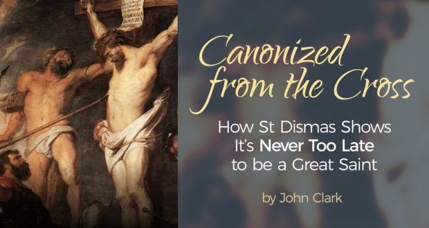 Canonized from the Cross: How St Dismas Shows it's Never Too Late to be a Great Saint - by John Clark