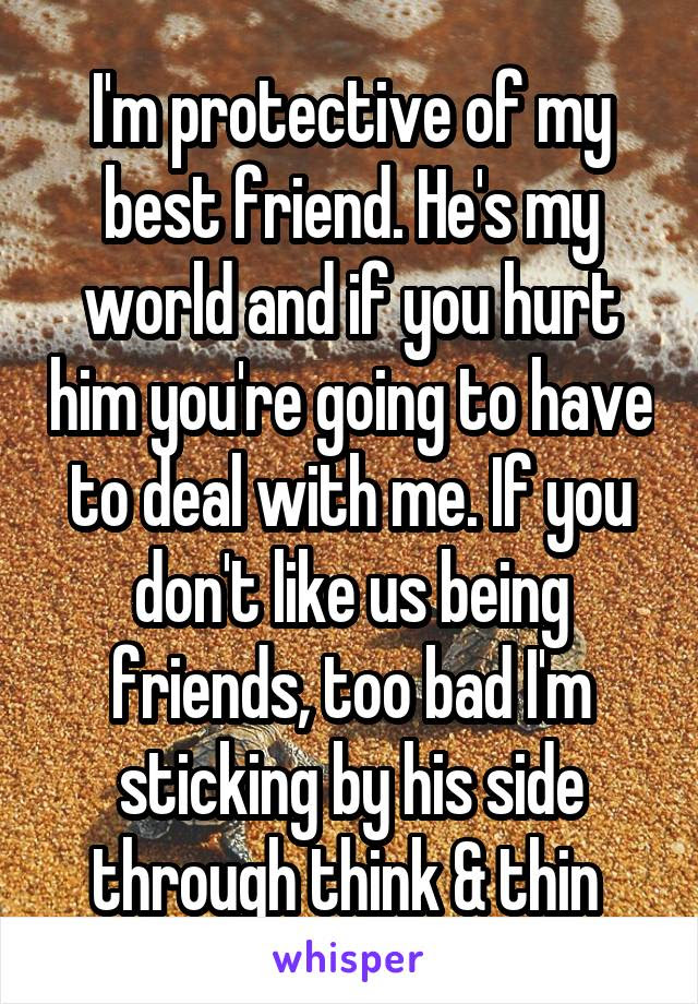 Im Protective Of My Best Friend Hes My World And If You Hurt Him