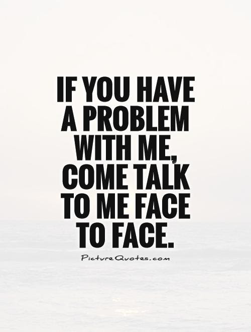 If You Have A Problem With Me Come Talk To Me Face To Face