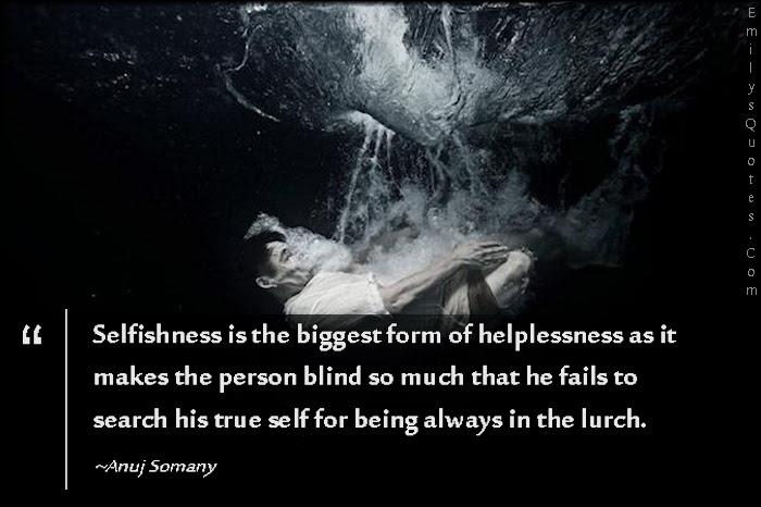 Selfishness Is The Biggest Form Of Helplessness As It Makes The