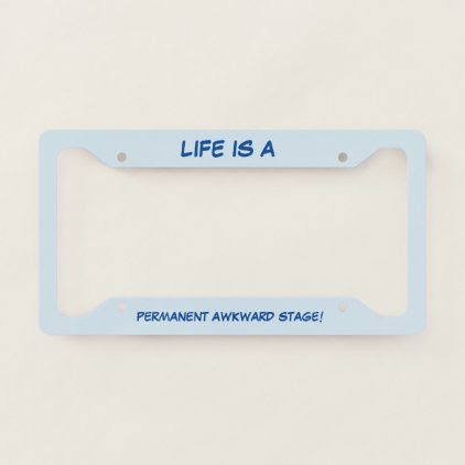 Life Is A Permanent Awkward Stage License Plate Frame
