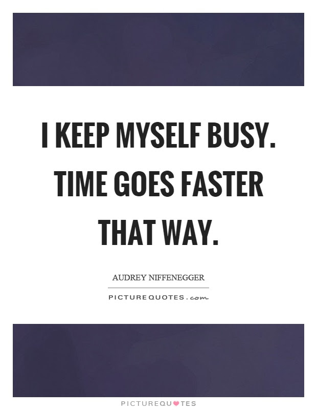 I Keep Myself Busy Time Goes Faster That Way Picture Quotes