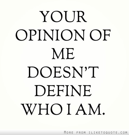 Your Opinion Of Me Doesnt Define Who I Am
