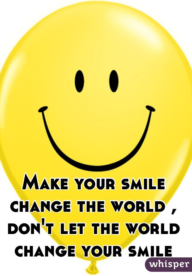 Make Your Smile Change The World Dont Let The World Change Your Smile