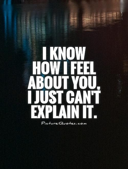 I Know How I Feel About You I Just Cant Explain It Picture Quotes