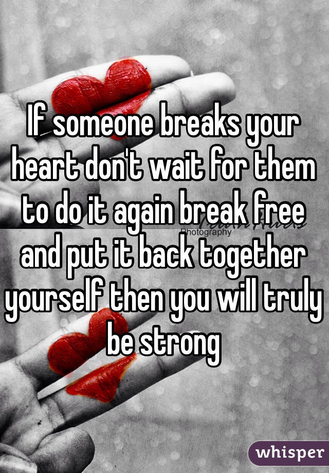 If Someone Breaks Your Heart Dont Wait For Them To Do It Again