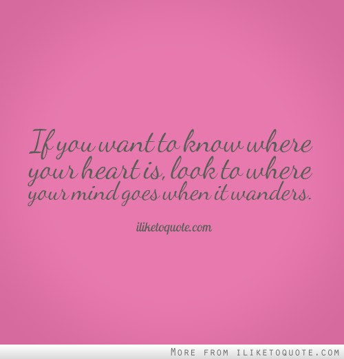 If You Want To Know Where Your Heart Is Look To Where Your Mind