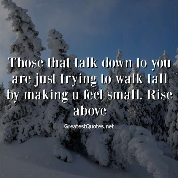 Those That Talk Down To You Are Just Trying To Walk Tall By Making U