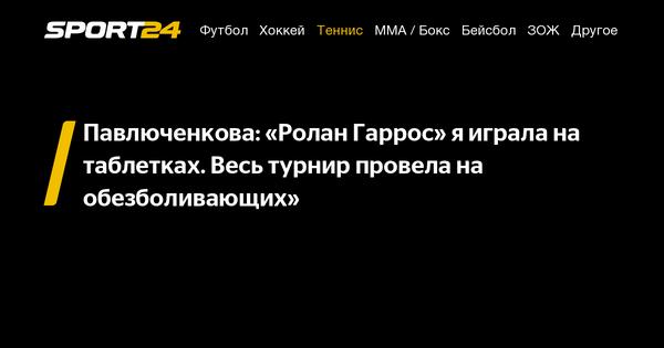 Павлюченкова: «Ролан Гаррос» я играла на таблетках. Весь турнир провела на обезболивающих» - 17 сентября 2021