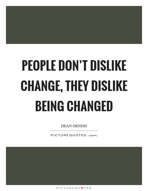 People Dont Dislike Change They Dislike Being Changed Picture Quotes