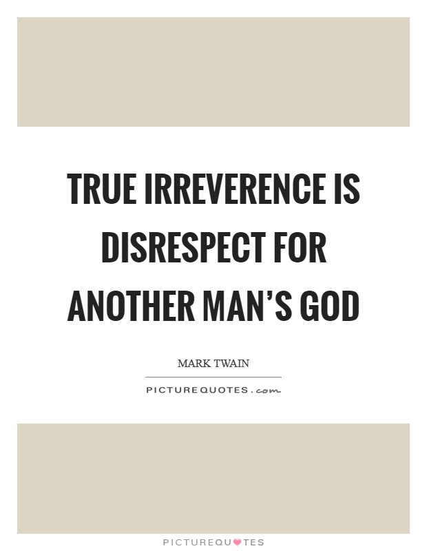 True Irreverence Is Disrespect For Another Mans God Picture Quotes
