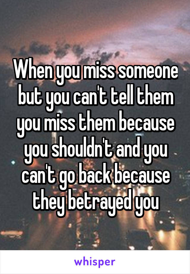 When You Miss Someone But You Cant Tell Them You Miss Them Because