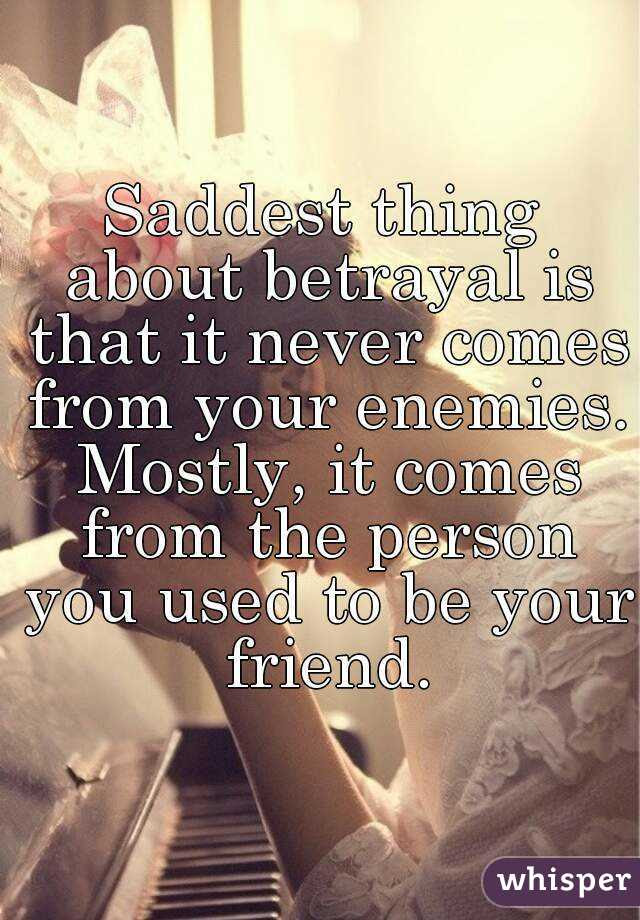 Saddest Thing About Betrayal Is That It Never Comes From Your