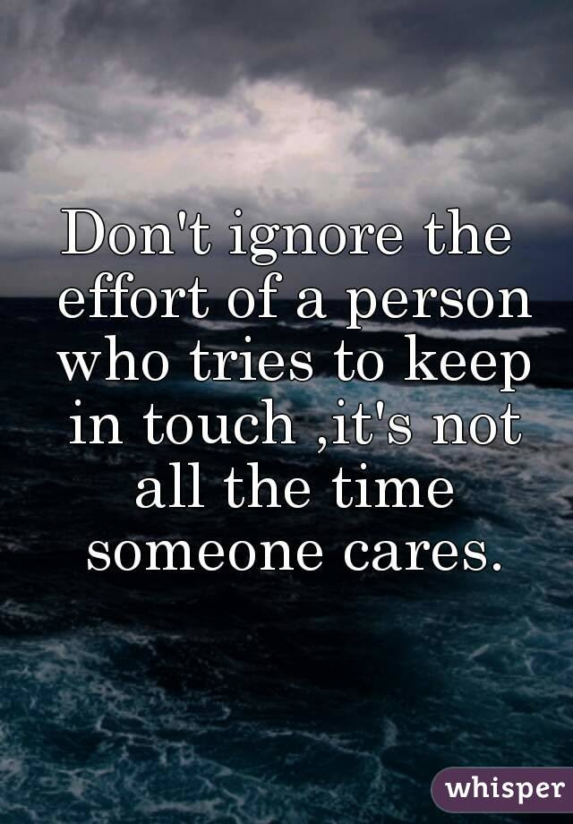 Dont Ignore The Effort Of A Person Who Tries To Keep In Touch Its Not