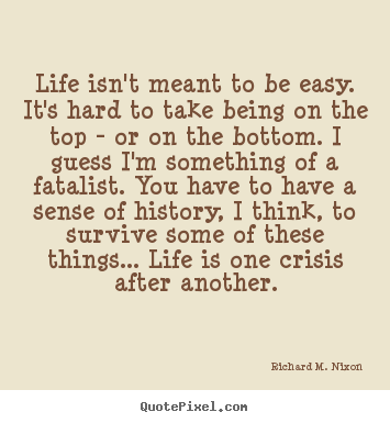 Richard M Nixon Picture Quotes Life Isn T Meant To Be Easy It S Hard To Take Being On Life Quote