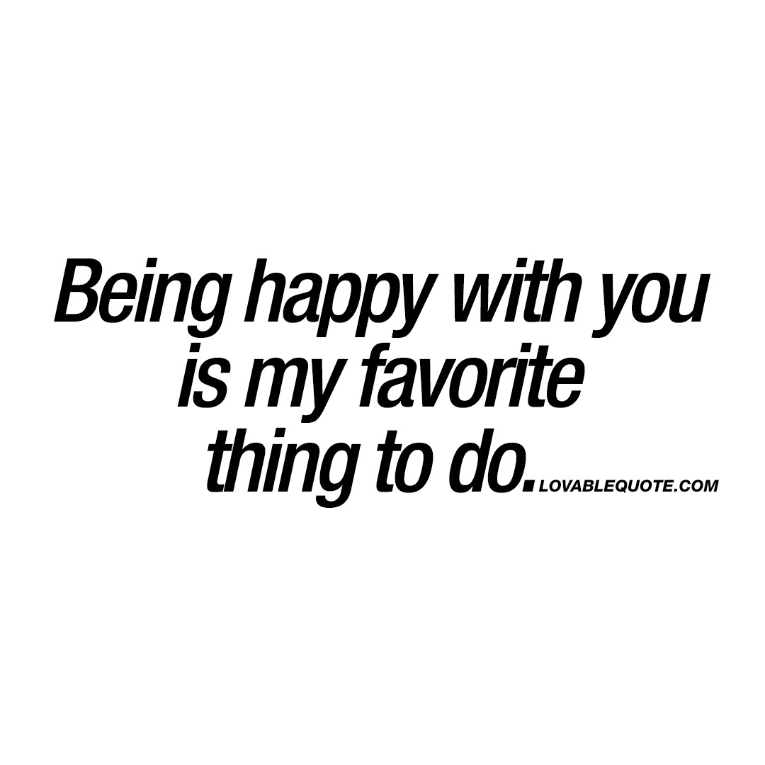 Being Happy With You Is My Favorite Thing To Do Relationship Quotes