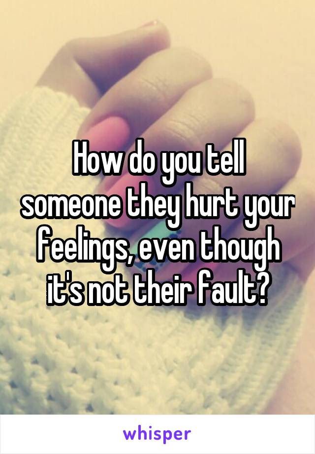 How Do You Tell Someone They Hurt Your Feelings Even Though Its