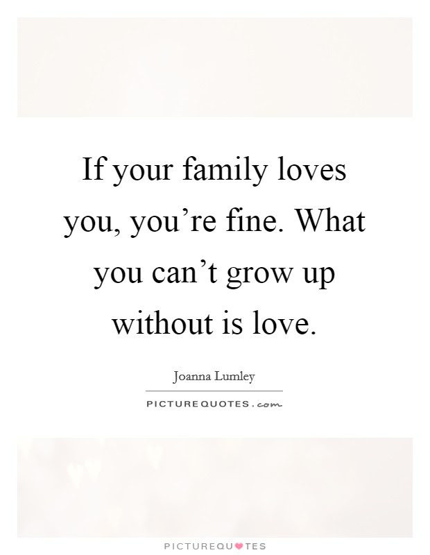 If Your Family Loves You Youre Fine What You Cant Grow Up