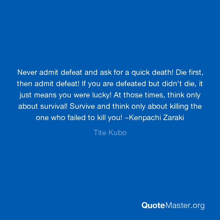 Never Admit Defeat And Ask For A Quick Death Die First Then Admit