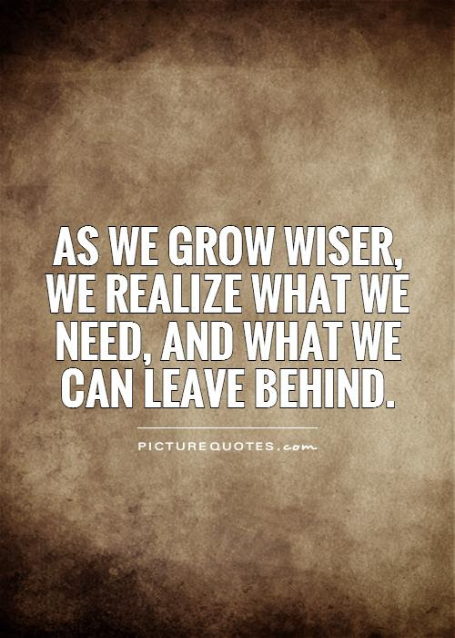 As We Grow Wiser We Realize What We Need And What We Can Leave
