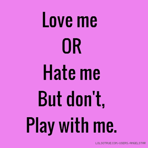 Love Me Or Hate Me But Dont Play With Me