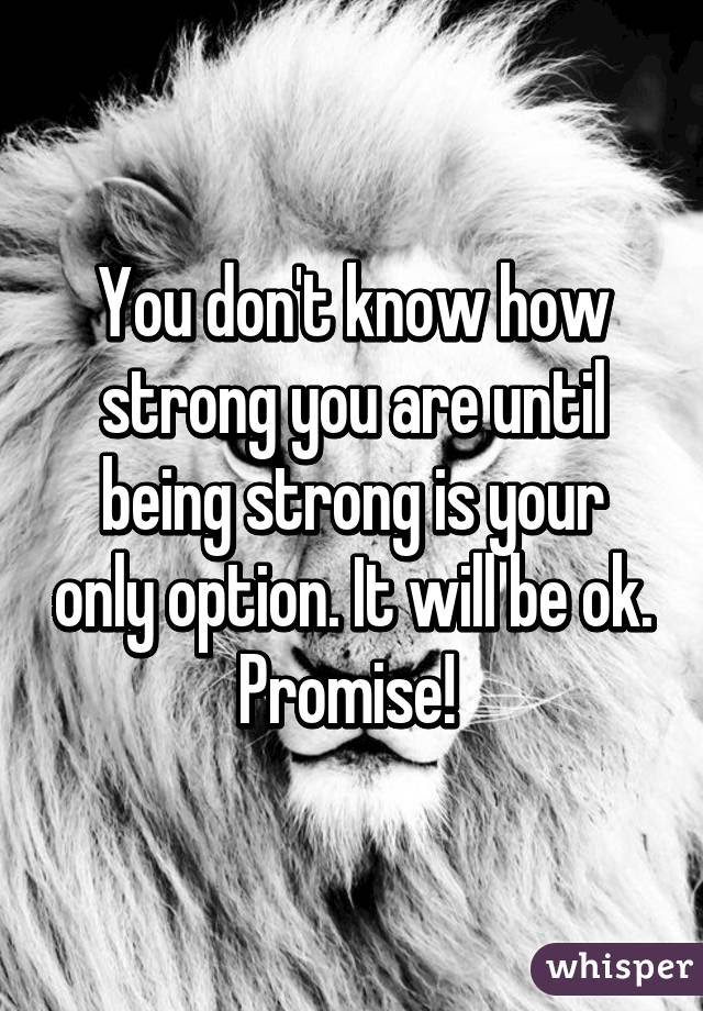 You Dont Know How Strong You Are Until Being Strong Is Your Only