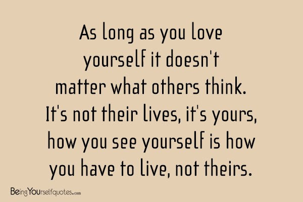 As Long As You Love Yourself It Doesnt Matter Being Yourself Quotes