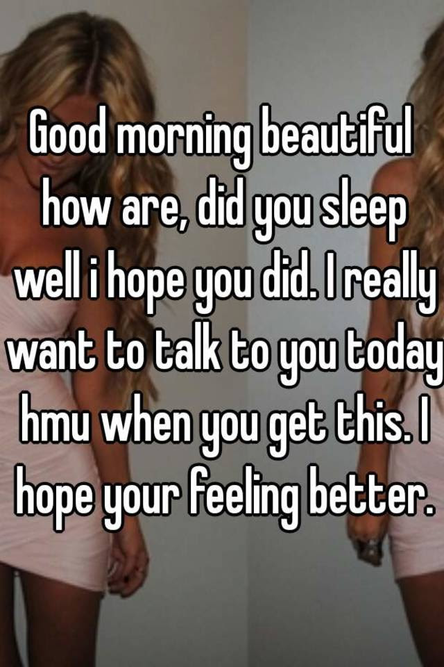 Good Morning Beautiful How Are Did You Sleep Well I Hope You Did I