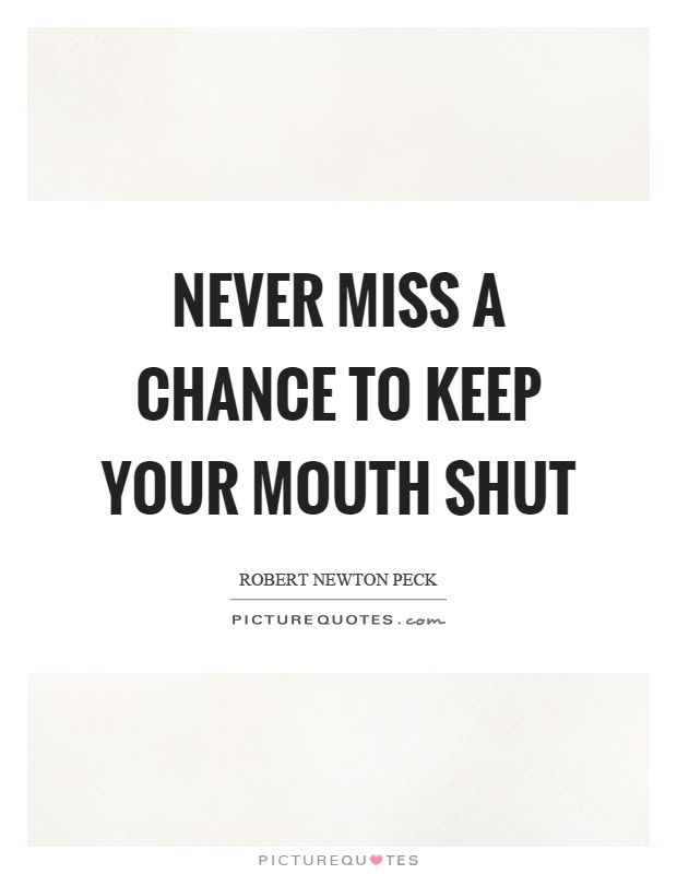 Never Miss A Chance To Keep Your Mouth Shut Picture Quotes