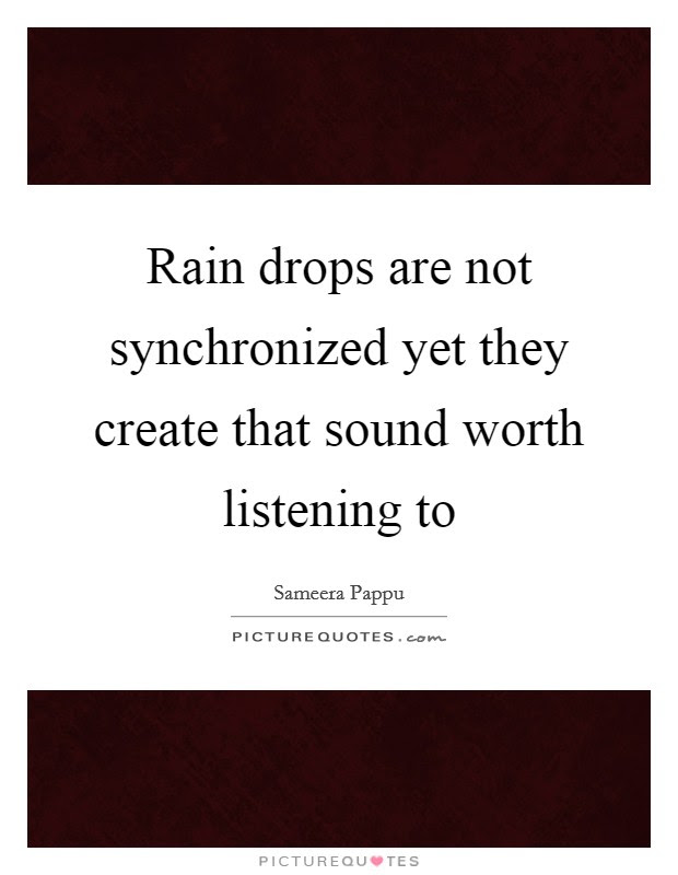 Rain Drops Are Not Synchronized Yet They Create That Sound Worth