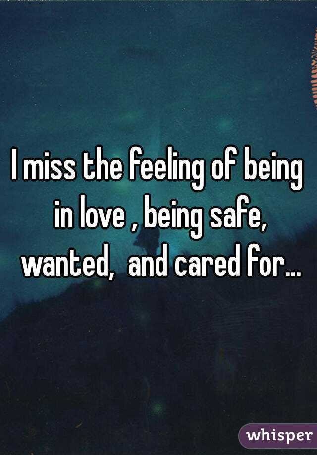 I Miss The Feeling Of Being In Love Being Safe Wanted And Cared