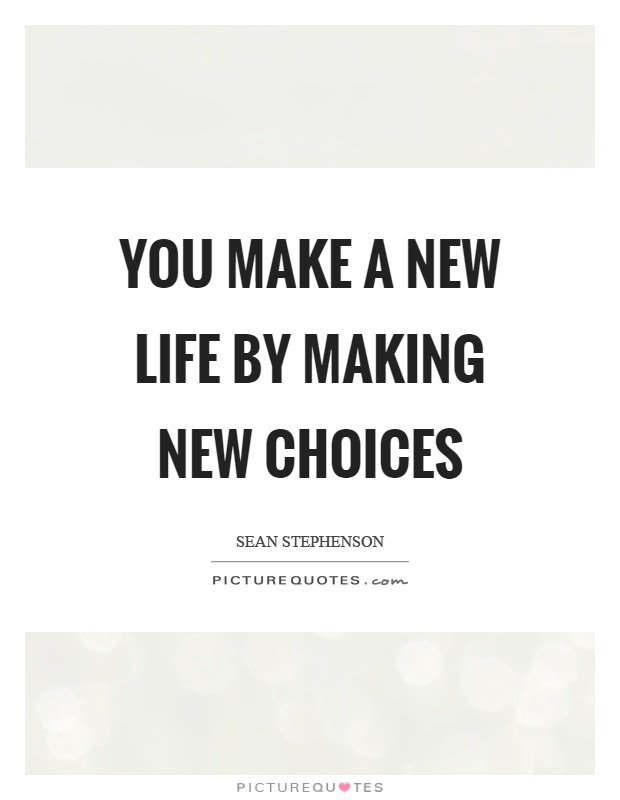 You Make A New Life By Making New Choices Picture Quotes