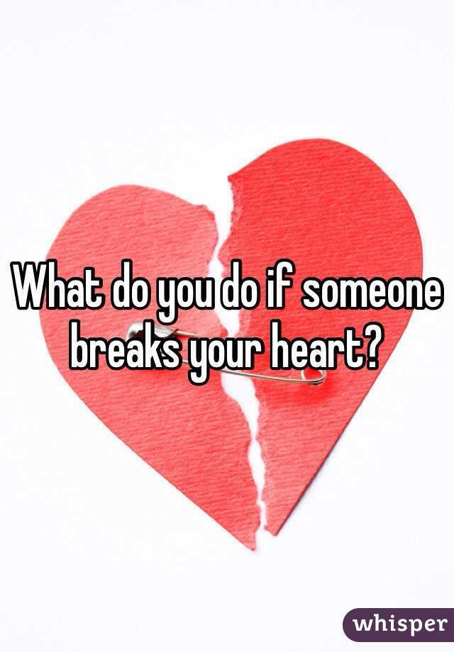 What Do You Do If Someone Breaks Your Heart
