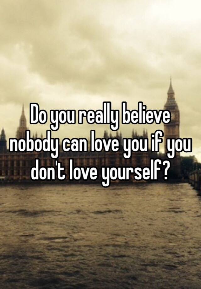 Do You Really Believe Nobody Can Love You If You Dont Love Yourself