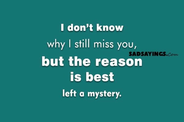 I Dont Know Why I Still Miss You Sad Sayings