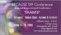BECAUSE 2009: Midwest Conference on Bisexuality Bisexual Empowerment Conference: A Unique Supportive Experience! Friday April 17, 2009 thru Sunday April 19, 2009 at the Coffman Memorial Union on the Twin Cities Campus of the University of Minnesota
