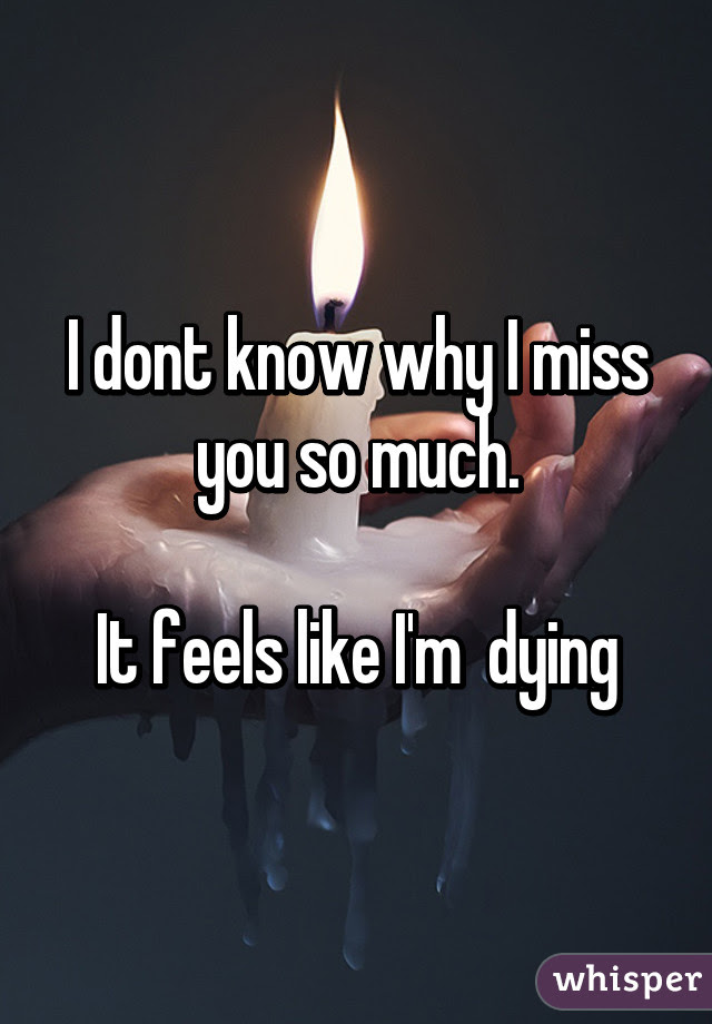 I Dont Know Why I Miss You So Much It Feels Like Im Dying