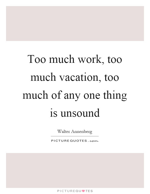 Too Much Work Too Much Vacation Too Much Of Any One Thing Is