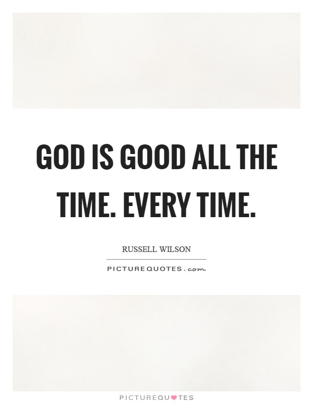 God Is Good All The Time Every Time Picture Quotes